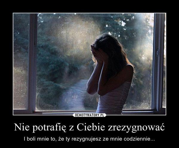 Nie potrafię z Ciebie zrezygnować – I boli mnie to, że ty rezygnujesz ze mnie codziennie...