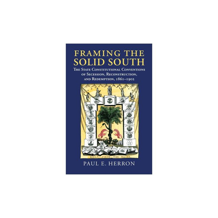 Framing the Solid South : The State Constitutional Conventions of Secession, Reconstruction, and