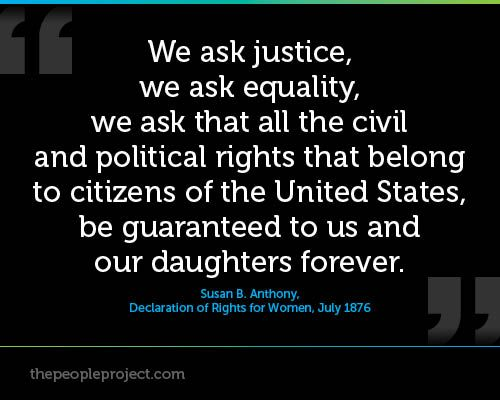 We ask justice, we ask equality, we ask that all the civil and political rights that belong to citizens of the United States, be guaranteed to us and our daughters forever. — Susan B. Anthony, Declaration of Rights for Women, July 1876