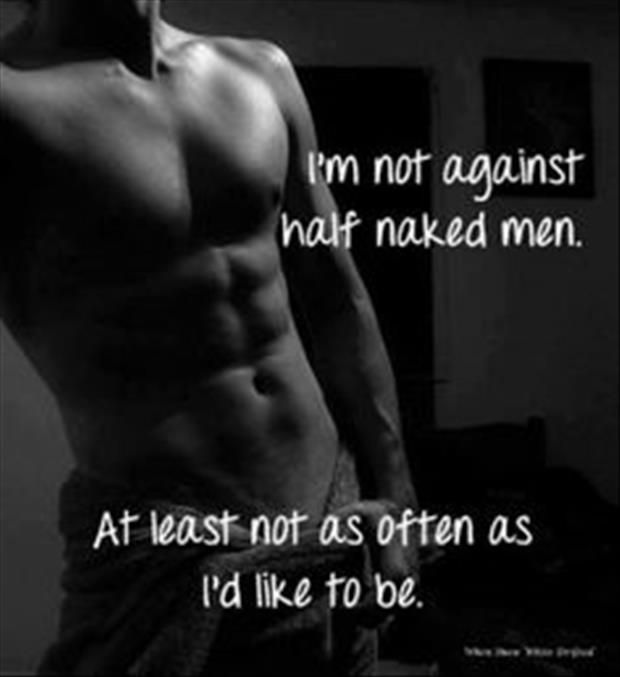 Half Naked Men...... (my friend Andrea is such a bad influence on me... I wasn't like this before I knew her..... srsly.)