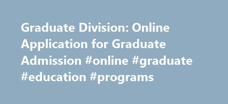 Graduate Division: Online Application for Graduate Admission #online #graduate #education #programs http://oklahoma.remmont.com/graduate-division-online-application-for-graduate-admission-online-graduate-education-programs/  # Online Application for Graduate Admission Mailing Address for Application Materials All required application materials (including transcripts) should be mailed to: UCR Main Campus (all programs except Low Residency MFA in Creative Writing) Graduate Program in(fill in…