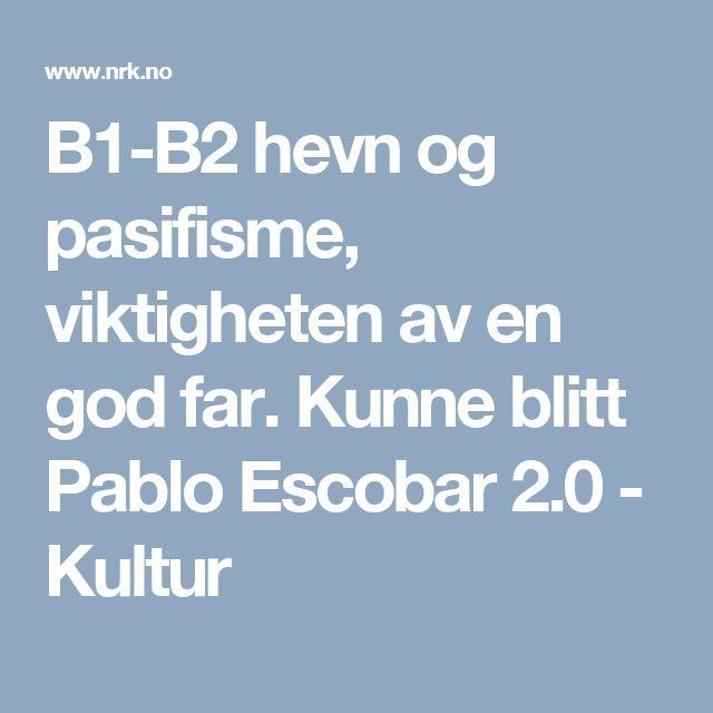 B1-B2 hevn og pasifisme, viktigheten av en god far. Kunne blitt Pablo Escobar 2.0 - Kultur