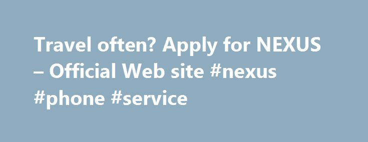 Travel often? Apply for NEXUS – Official Web site #nexus #phone #service http://charlotte.remmont.com/travel-often-apply-for-nexus-official-web-site-nexus-phone-service/  # NEXUS This is the official Government of Canada NEXUS application website. NEXUS is designed to speed up border crossings for low-risk, pre-approved travellers into Canada and the United States (U.S.). It is jointly run by the Canada Border Services Agency and U.S. Customs and Border Protection. More benefits of NEXUS…