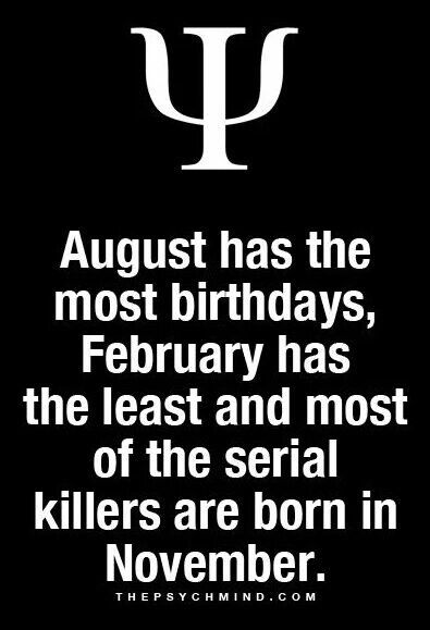 August has the most birthdays, February has the least and most of the serial killers are born in november.