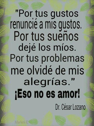 """""""Por tus gustos renuncié a mis gustos.  Por tus sueños dejé los míos.  Por tus problemas me olvidé de mis alegrías.""""  Eso  no es amor!  Dr.César Lozano #MarleniEscobar"""