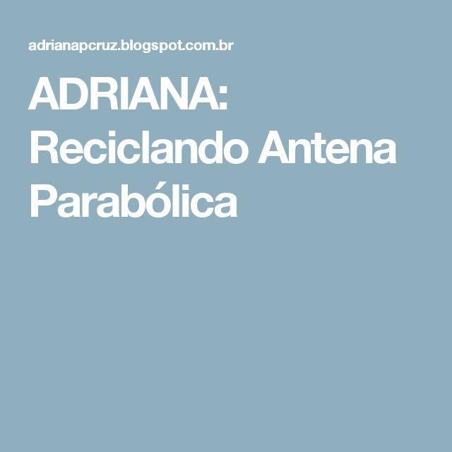 ADRIANA: Reciclando Antena Parabólica