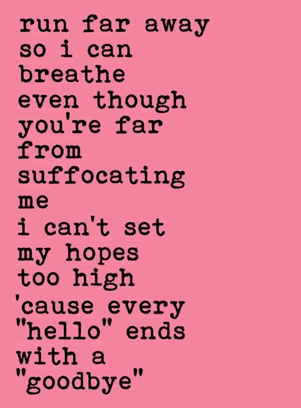 """run far away so i can breathe even though you're far from suffocating me. i can't set my hopes too high cause every """"hello"""" ends with a """"goodbye"""""""