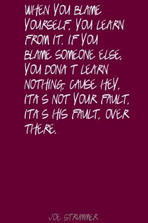 When you blame yourself, you learn from it. If Quote by Joe Strummer  http://www.lushquotes.com/quote/joe-strummer_MTg0NTA1.html