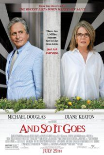 And So It Goes (2014) A self-absorbed realtor enlists the help of his neighbor when he's suddenly left in charge of the granddaughter he never knew existed until his estranged son drops her off at his home.  Director: Rob Reiner Writer: Mark Andrus Stars: Michael Douglas, Diane Keaton, Sterling Jerins
