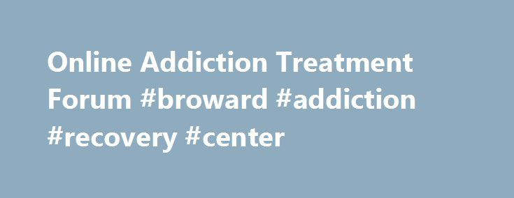 Online Addiction Treatment Forum #broward #addiction #recovery #center http://kenya.remmont.com/online-addiction-treatment-forum-broward-addiction-recovery-center/  # Get Support & Encouragement From People Like You Expert Contributors Joe My name is Joe and I help moderate our online community forums here at Recovery.org. Our goal here i. Full Bio dominica Dominica Applegate is dedicated to the art of self-discovery and creative expression. Earning her BA. Full Bio chinne01 Cheryl is…