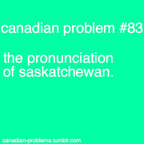 Dear Canadians who have never lived in Saskatchewan: you may think you get this right, but trust me, you don't.