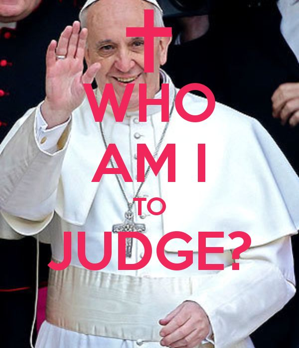 the humility of Papa Francis - a lesson to us all ...............WHO AM I TO JUDGE?