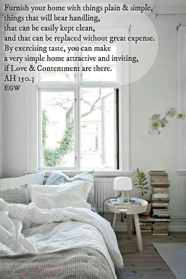Furnish your home with things plain and simple, things that will bear handling, that can be easily kept clean, and that can be replaced without great expense. By exercising taste, you can make a very simple home attractive & inviting, if love & contentment are there. ❤️ Happiness is not found in empty show. The more simple the order of a well-regulated household, the happier will that home be. AH 150, Ellen G White.