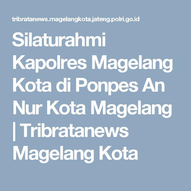 Silaturahmi Kapolres Magelang Kota di Ponpes An Nur Kota Magelang | Tribratanews Magelang Kota