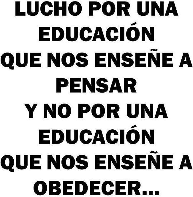Lucho por una educación que nos enseñe a pensar y no por una educación que nos enseñe a obedecer...