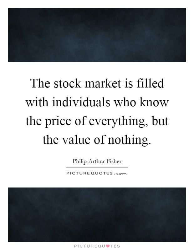 The stock market is filled with individuals who know the price of everything, but the value of nothing. Picture Quotes.