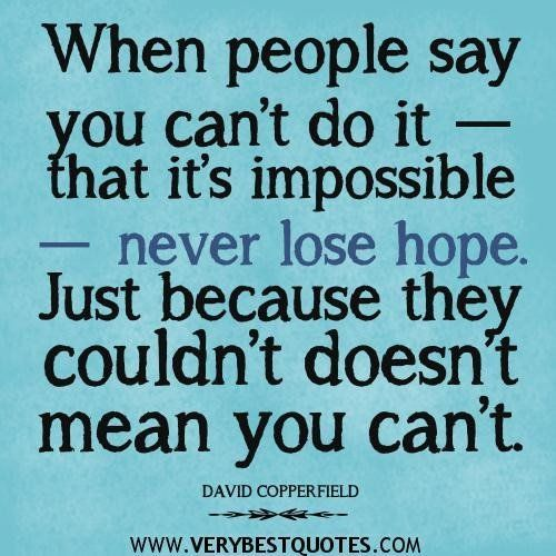 When People Say Yo Cant Do It That Its Impossibel Never Lose Hope Just Because They Couldn't Doest Mean You Cant