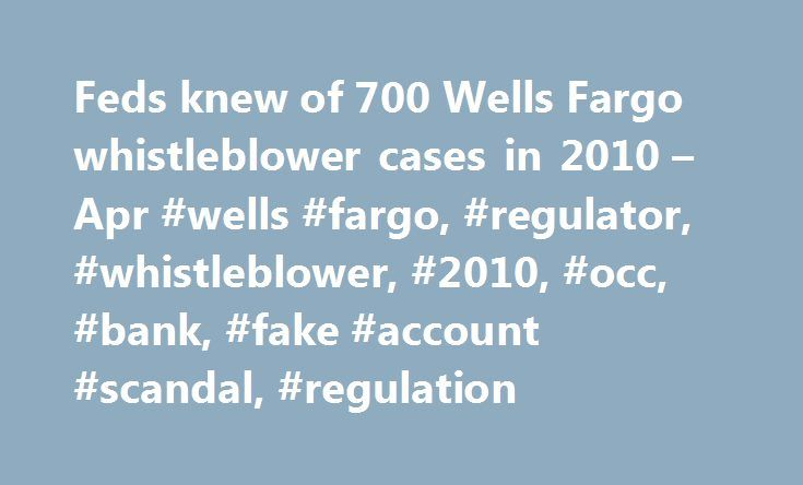 "Feds knew of 700 Wells Fargo whistleblower cases in 2010 – Apr #wells #fargo, #regulator, #whistleblower, #2010, #occ, #bank, #fake #account #scandal, #regulation http://anchorage.remmont.com/feds-knew-of-700-wells-fargo-whistleblower-cases-in-2010-apr-wells-fargo-regulator-whistleblower-2010-occ-bank-fake-account-scandal-regulation/  # Feds knew of 700 Wells Fargo whistleblower cases in 2010 America's chief federal banking regulator admits it failed to act on numerous ""red flags"" at Wells…"
