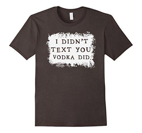 I Didn't Text You Vodka Did T-shirt Vodka drinker
