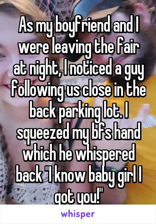 """As my boyfriend and I were leaving the fair at night, I noticed a guy following us close in the back parking lot. I squeezed my bfs hand which he whispered back """"I know baby girl I got you!"""""""