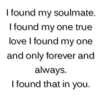 i found my soulmate, i found my one true love, i found my one and only forever and always, i found that in you