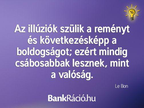 Az illúziók szülik a reményt és következésképp a boldogságot; ezért mindig csábosabbak lesznek, mint a valóság. - Le Bon, www.bankracio.hu idézet