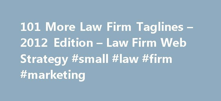 101 More Law Firm Taglines – 2012 Edition – Law Firm Web Strategy #small #law #firm #marketing http://fitness.nef2.com/101-more-law-firm-taglines-2012-edition-law-firm-web-strategy-small-law-firm-marketing/  # Back in 2009, Stem Legal published our list of 101 law firm taglines. At that point, many online pundits were quick to point out the terrible ones (no need to name names) as well as some rare gems that seemed to fit their firms well. Are law firm taglines still valuable? It s a good…