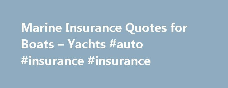 Marine Insurance Quotes for Boats – Yachts #auto #insurance #insurance http://remmont.com/marine-insurance-quotes-for-boats-yachts-auto-insurance-insurance/  #boat insurance # The right coverage for your boat or yacht Like any major investment, boats and yachts need the right insurance coverage. Travelers marine team has developed specialized marine coverage to help meet those needs. So whether you have a boat, yacht or an antique and classic runabout, you can cast off with confidence. Boat…