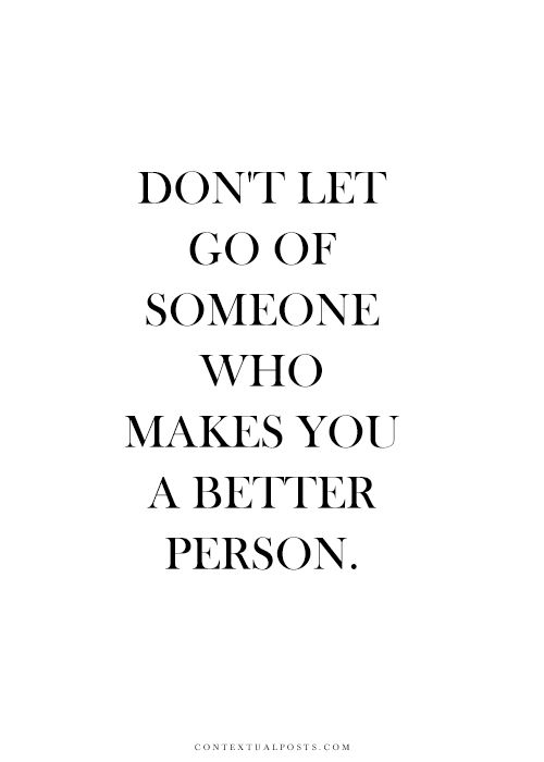 """""""Don't let go of someone who makes you a better person. On the flip, let go of those that bring you down."""""""
