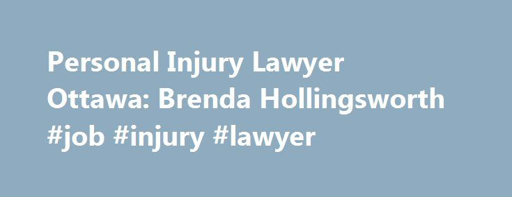 Personal Injury Lawyer Ottawa: Brenda Hollingsworth #job #injury #lawyer http://usa.nef2.com/personal-injury-lawyer-ottawa-brenda-hollingsworth-job-injury-lawyer/  # Personal Injury Articles Remember these articles provide general information on Ontario Accident Law and cannot constitute legal advice. To obtain legal advice relating to your situation, please use the free consultation form to request a meeting with a personal injury lawyer. Ottawa Personal Injury Lawyers Brenda Hollingsworth…