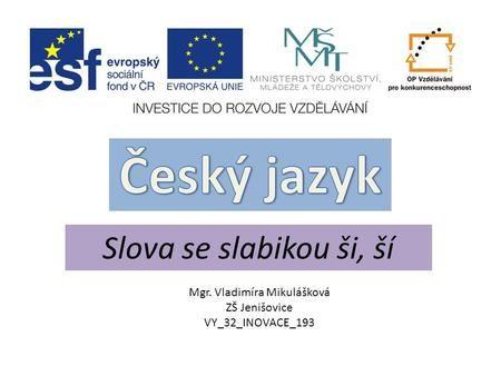 Slova se slabikou ši, ší Mgr. Vladimíra Mikulášková ZŠ Jenišovice VY_32_INOVACE_193.