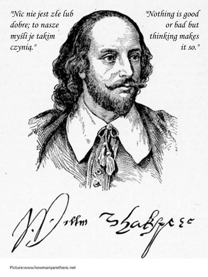 """""""Nic nie jest złe lub dobre; to nasze myśli je takim czynią.""""  """"Nothing is good or bad but thinking makes it so.""""   William Shakespeare"""