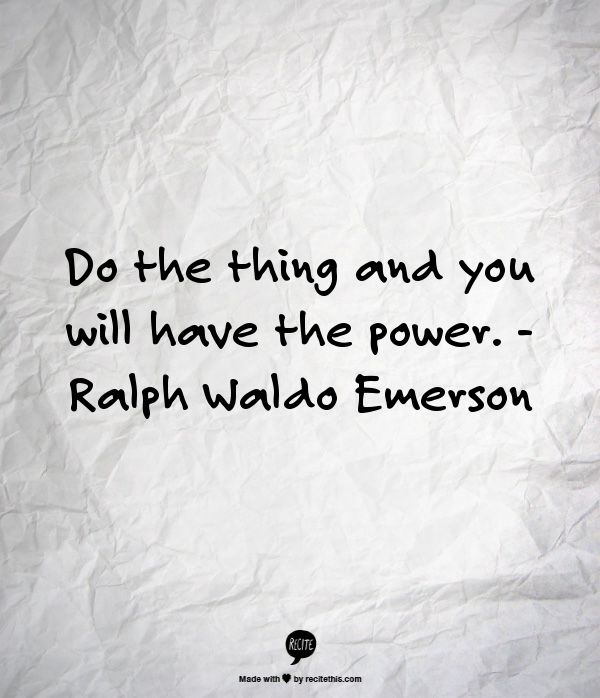 Do the thing and you will have the power. - Ralph Waldo Emerson