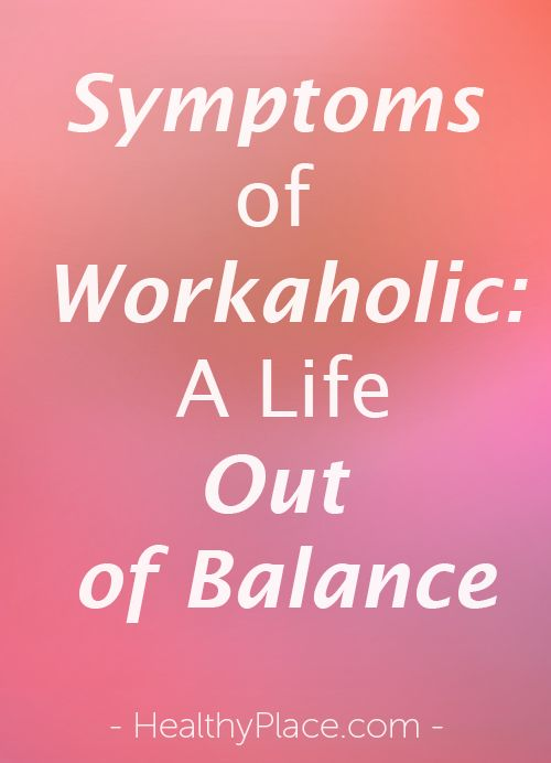Signs that work holds too much importance for you.  Here are the symptoms of workaholism.   www.HealthyPlace.com
