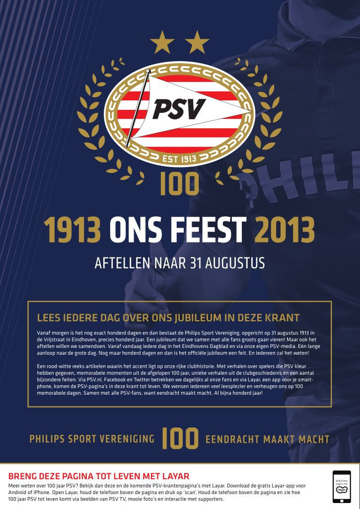 Later this year, PSV Eindhoven – one of the oldest and most successful Dutch football clubs – will celebrate its 100th anniversary. Starting this week, the club is counting down the last 100 days until its 100th birthday with a daily interactive print campaign with Layar in the local newspaper Eindhovens Dagblad. Download the free Layar App, scan and uncover more!