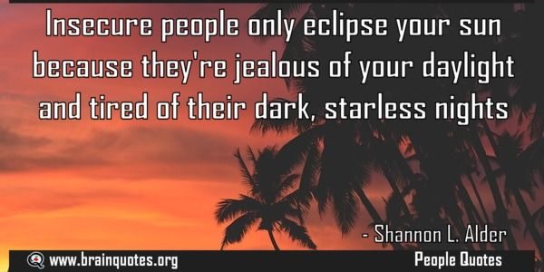 Insecure people only eclipse your sun because they're jealous of your daylight