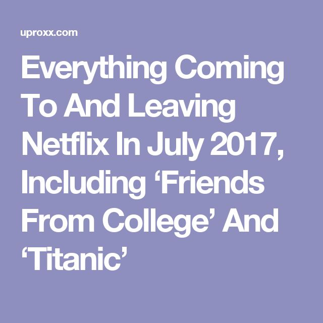 Everything Coming To And Leaving Netflix In July 2017, Including 'Friends From College' And 'Titanic'
