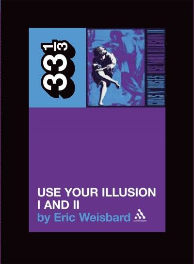 Guns N Roses : Use Your Illusion I And II : Eric Weisbard