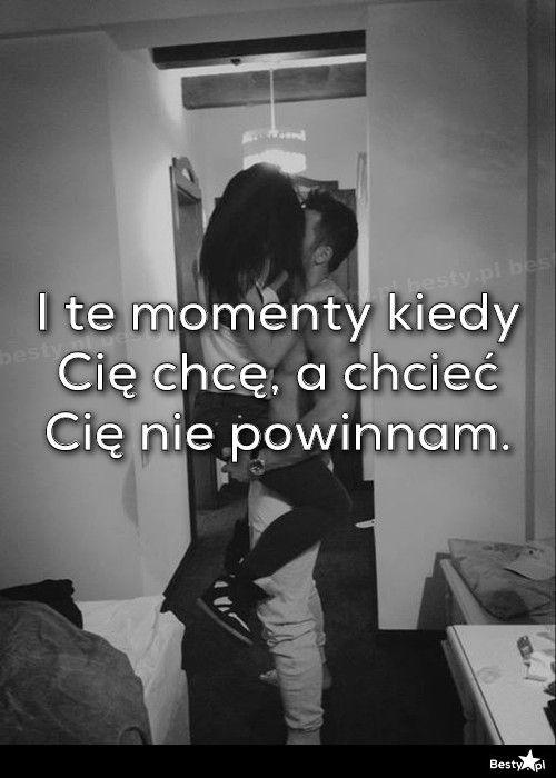 BESTY.pl - I te momenty kiedy Cię chcę, a chcieć Cię nie powinnam.
