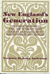 New England's Generation: The Great Migration and the Formation of Society and Culture in the Seventeenth Century ~ Virginia DeJohn Anderson ~ Cambridge University Press ~ 1991