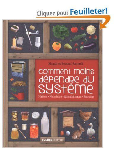 Comment moins dépendre du système : Habitat, nourriture, autosuffisance, entraide : petit manuel de conseils pratiques au quotidien: Amazon.fr: Bernard Farinelli, Magali Farinelli: Livres