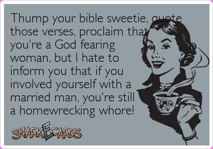 Thump your bible sweetie, quote those verses....Can't stand women like this. They get all religious on social media. Post bible verses & claim to be God fearing Christian women. What do you call a woman who gets involved with a married man & takes him away from his family? That's no Christian. I'm far from a Saint, haven't stepped foot into a church in years, but Christian women dontt go around looking to destroy a marriage or family! That's the work of no one other than Satan!