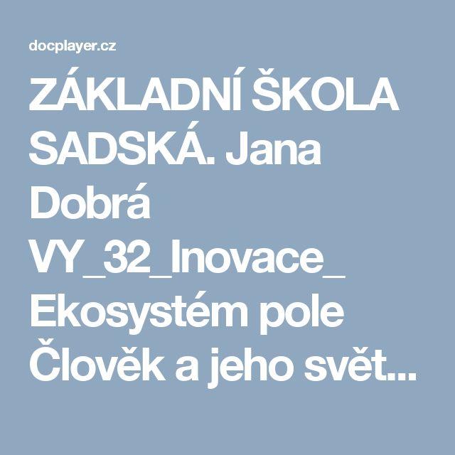 ZÁKLADNÍ ŠKOLA SADSKÁ. Jana Dobrá VY_32_Inovace_ Ekosystém pole Člověk a jeho svět 4. ročník - PDF