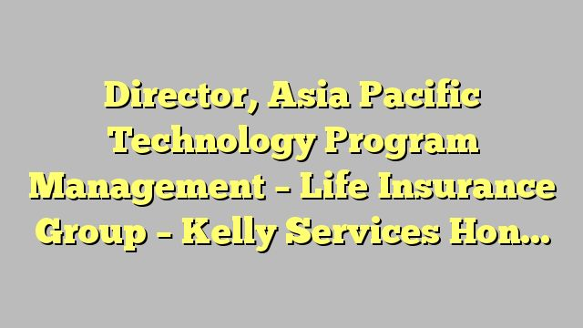 Director, Asia Pacific Technology Program Management - Life Insurance Group - Kelly Services Hong Kong...