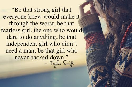 Be that strong girl that everyone knew would make it through the worst, be that fearless girl, the one who would dare to do anything, be that independent girl who didn't need a man; be that girl who never backed down.  Taylor Swift  (But dont be so 'strong' as to block everyone else out)
