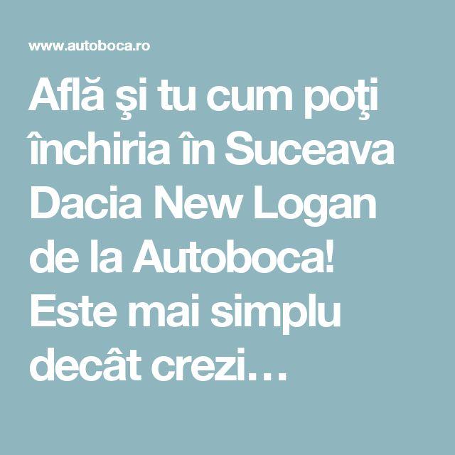 Află şi tu cum poţi închiria în Suceava Dacia New Logan de la Autoboca! Este mai simplu decât crezi…