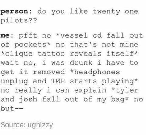 "Funny but not me I'm such tøp trash and I tell people  Like when I'm talking to someone new, ""hi I'm (name) and I'm twenty one pilots trash"""