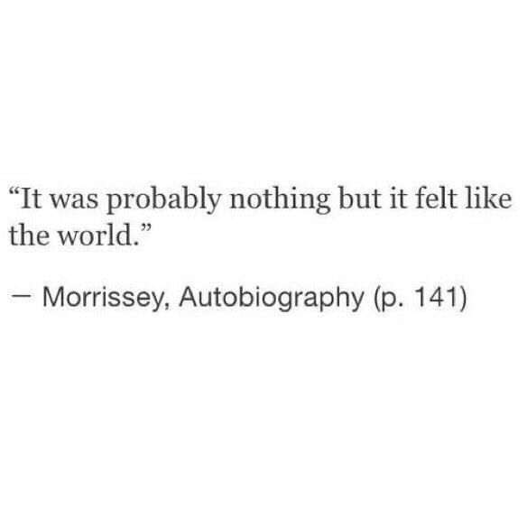 It was probably nothing but it felt like the world. - Morrissey Autobiography