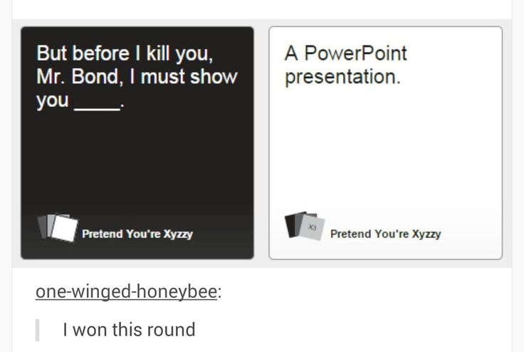 Cards Against Humanity   but before I kill you, Mr. Bond, I must show you… A PowerPoint presentation.