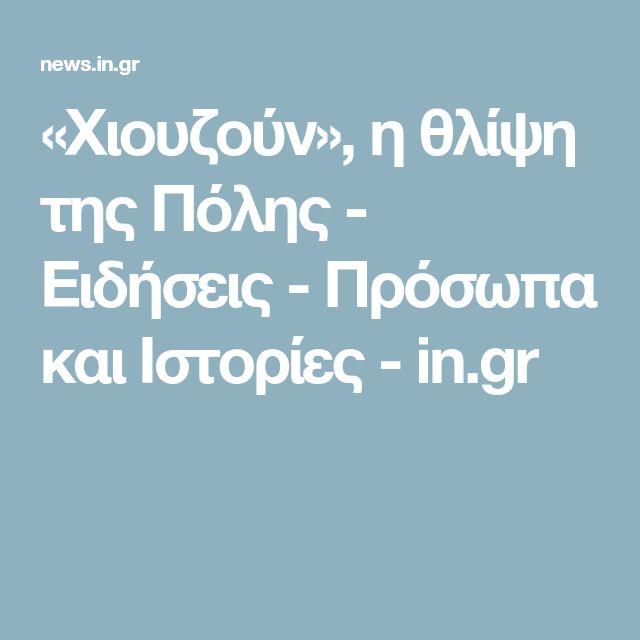 «Χιουζούν», η θλίψη της Πόλης - Ειδήσεις - Πρόσωπα και Ιστορίες - in.gr